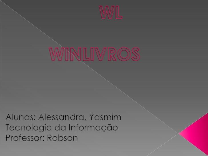 WL                                 WINLIVROS      <br />Alunas: Alessandra, Yasmim<br />Tecnologia da Informação<br />Prof...