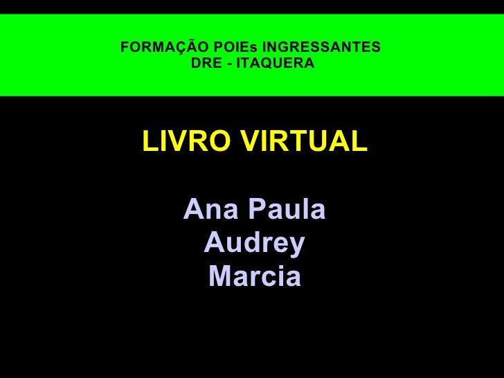 FORMAÇÃO POIEsINGRESSANTES  DRE - ITAQUERA LIVRO VIRTUAL  Ana Paula Audrey Marcia