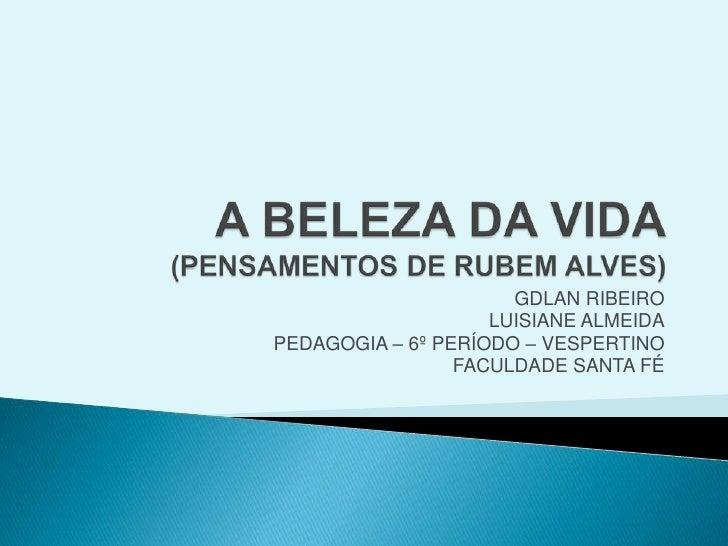 A BELEZA DA VIDA(PENSAMENTOS DE RUBEM ALVES)<br />GDLAN RIBEIRO<br />LUISIANE ALMEIDA<br />PEDAGOGIA – 6º PERÍODO – VESPER...