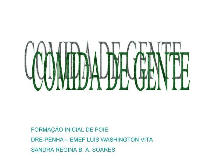 COMIDA DE GENTE FORMAÇÃO INICIAL DE POIE DRE-PENHA – EMEF LUÍS WASHINGTON VITA SANDRA REGINA B. A. SOARES