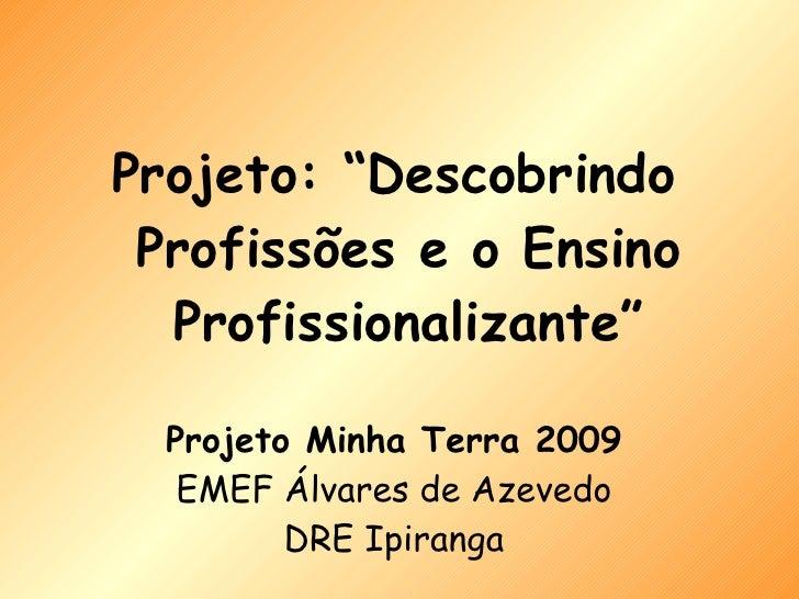 """Projeto Minha Terra 2009 EMEF Álvares de Azevedo DRE Ipiranga <ul><li>Projeto: """"Descobrindo Profissões e o Ensino Profissi..."""