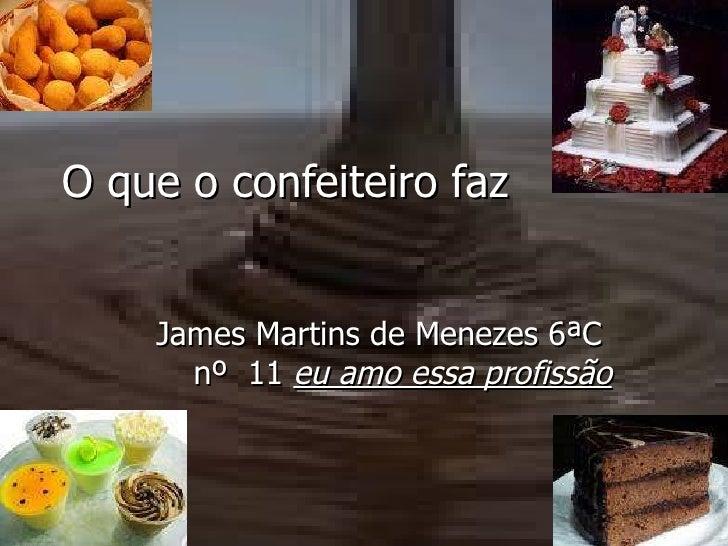 O que o confeiteiro faz   James Martins de Menezes 6ªC  nº  11  eu amo essa profissão