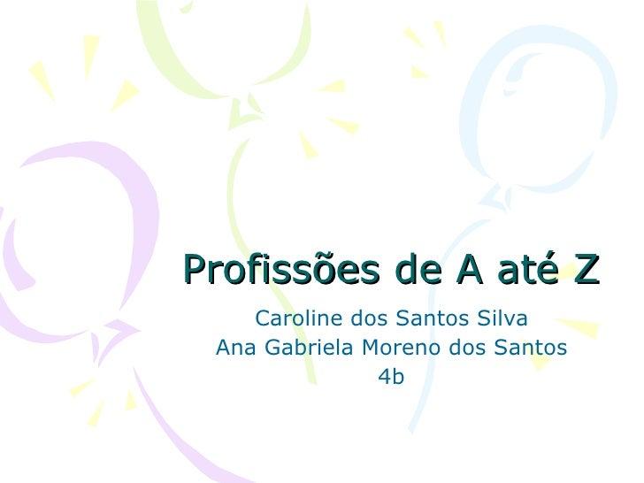 Profissões de A até Z Caroline dos Santos Silva Ana Gabriela Moreno dos Santos 4b