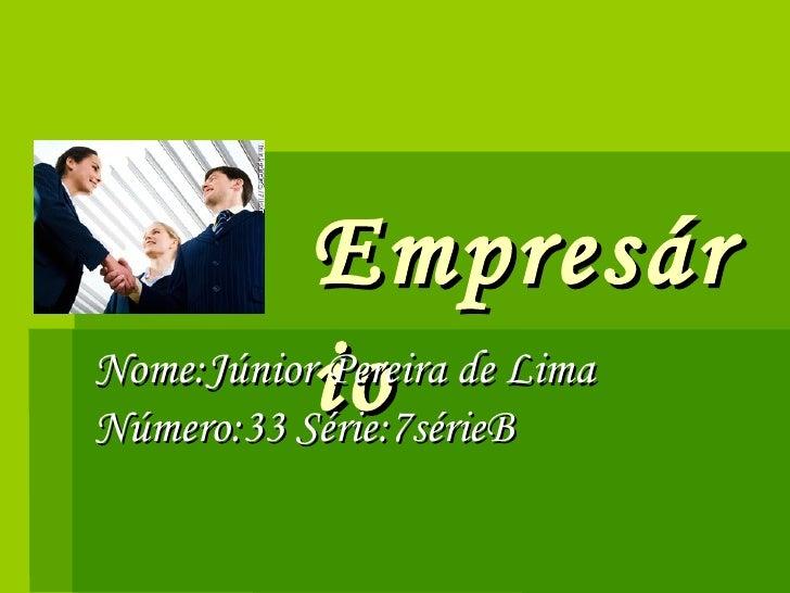 Empresário Nome:Júnior Pereira de Lima Número:33 Série:7sérieB