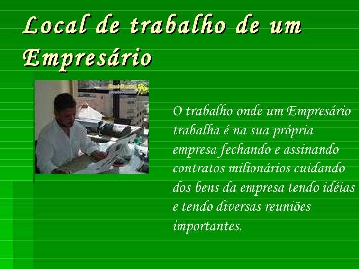 Local de trabalho de um  Empresário O trabalho onde um Empresário trabalha é na sua própria empresa fechando e assinando c...
