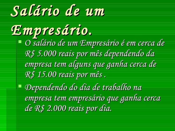 Salário de um Empresário. <ul><li>O salário de um Empresário é em cerca de R$ 5.000 reais por mês dependendo da empresa te...