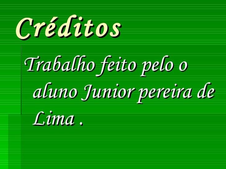 Créditos <ul><li>Trabalho feito pelo o aluno Junior pereira de Lima . </li></ul>