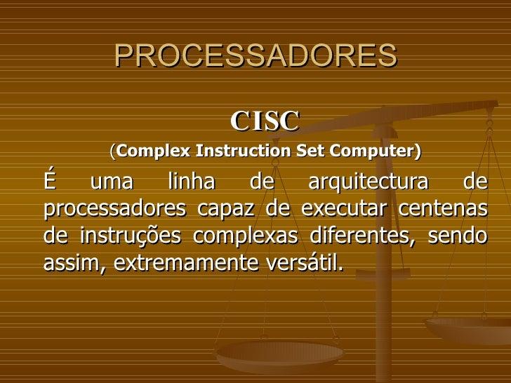 PROCESSADORES CISC ( Complex Instruction Set Computer) É uma linha de arquitectura de processadores capaz de executar cent...