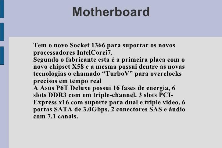 Motherboard Tem o novo Socket 1366 para suportar os novos processadores IntelCorei7. Segundo o fabricante esta é a primeir...