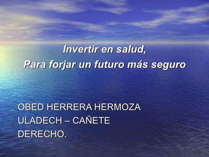 Invertir en salud,  Para forjar un futuro más seguro   OBED HERRERA HERMOZA ULADECH – CAÑETE DERECHO.                     ...