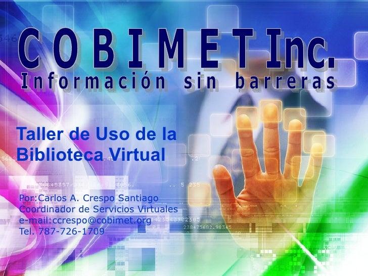 Taller de Uso de la Biblioteca Virtual  Por:Carlos A. Crespo Santiago Coordinador de Servicios Virtuales e-mail:ccrespo@co...