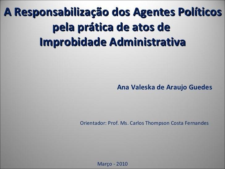 A Responsabilização dos Agentes Políticos pela prática de atos de  Improbidade Administrativa Ana Valeska de Araujo Guedes...