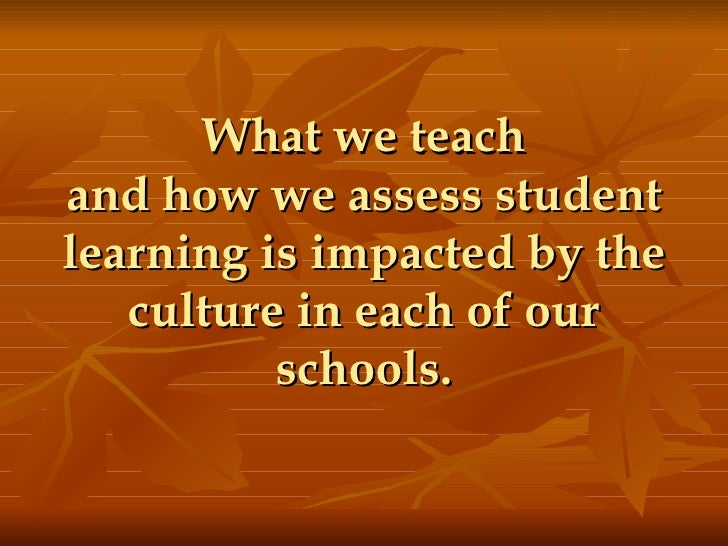 What we teach and how we assess student learning is impacted by the culture in each of our schools.