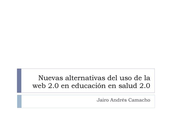 Nuevas alternativas del uso de la web 2.0 en educación en salud 2.0 Jairo Andrés Camacho