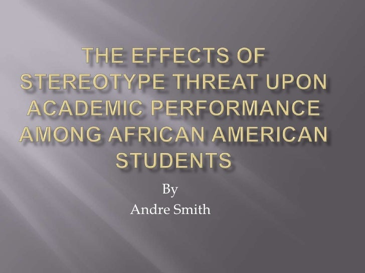 The Effects of Stereotype Threat upon Academic Performance among African American Students<br />By <br />Andre Smith<br />