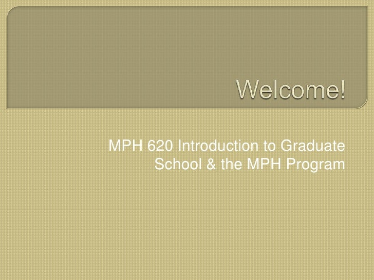 Welcome!<br />MPH 620 Introduction to Graduate School & the MPH Program<br />