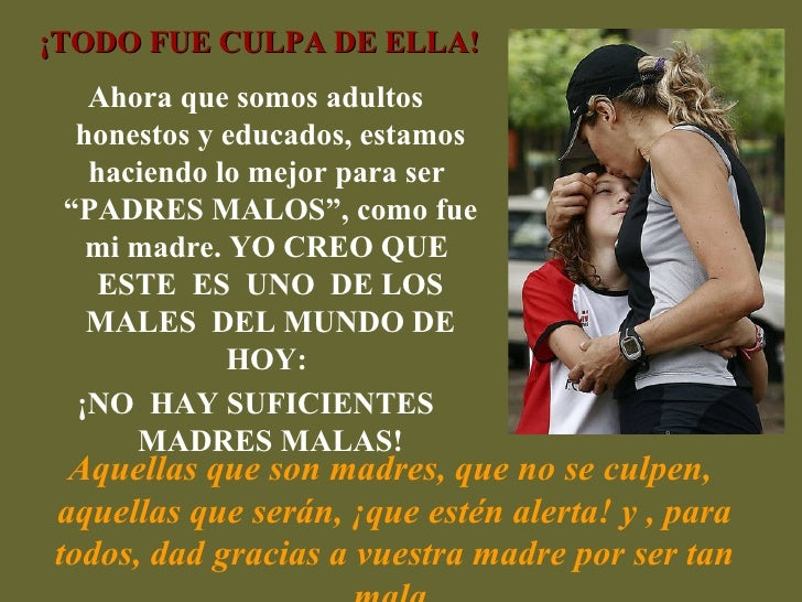 Aquellas que son madres, que no se culpen,  aquellas que serán, ¡que estén alerta! y , para todos, dad gracias a vuestra m...