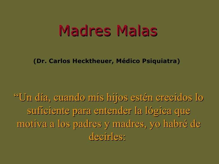 """<ul><li>Madres Malas </li></ul>(Dr. Carlos Hecktheuer,  Médico  Psiquiatra)  """" Un día, cuando mis hijos estén crecidos lo ..."""
