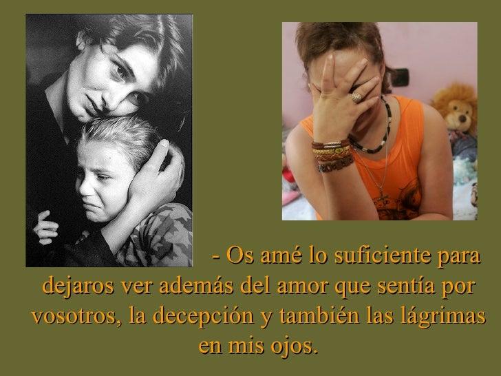 - Os amé lo suficiente para dejaros ver además del amor que sentía por vosotros, la decepción y también las lágrimas en mi...