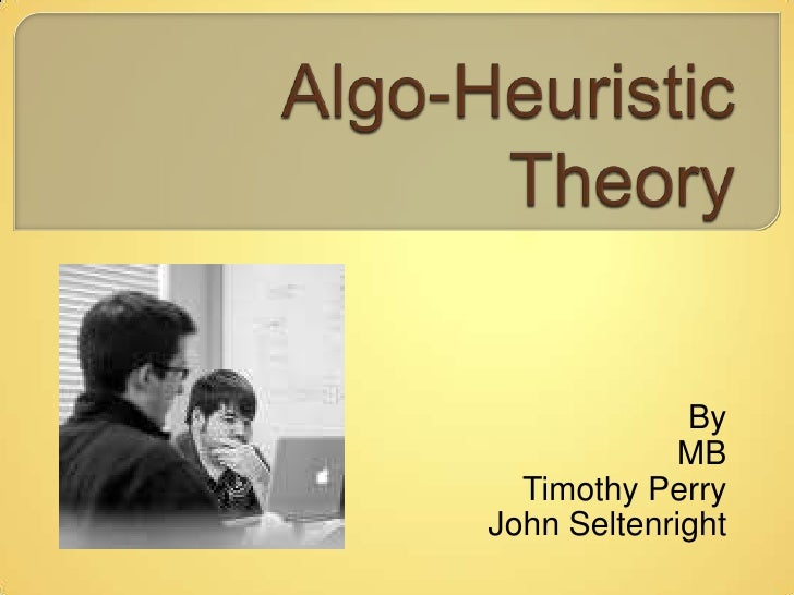 Algo-Heuristic Theory<br />By<br /> MB<br />Timothy Perry<br />John Seltenright<br />