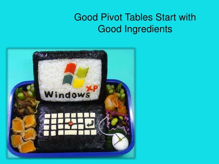 Good Pivot Tables Start with     Good Ingredients