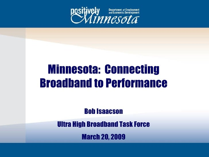 Minnesota:  Connecting Broadband to Performance Bob Isaacson Ultra High Broadband Task Force March 20, 2009