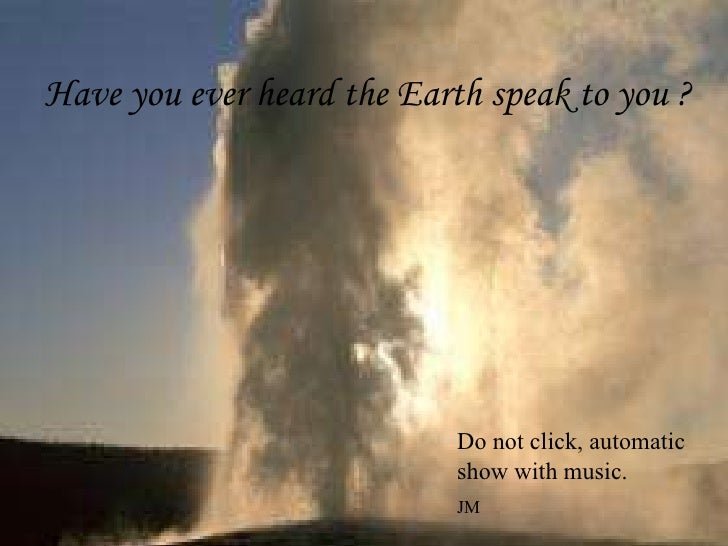 Have you ever heard the Earth speak to you ? Do not click, automatic show with music. JM