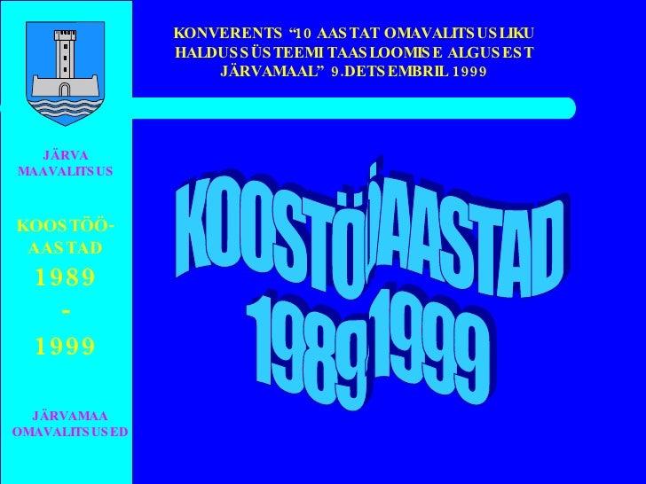 """JÄRVA MAAVALITSUS JÄRVAMAA OMAVALITSUSED KOOSTÖÖ- AASTAD 1989 - 1999 KONVERENTS """"10 AASTAT OMAVALITSUSLIKU HALDUSSÜSTEEMI ..."""