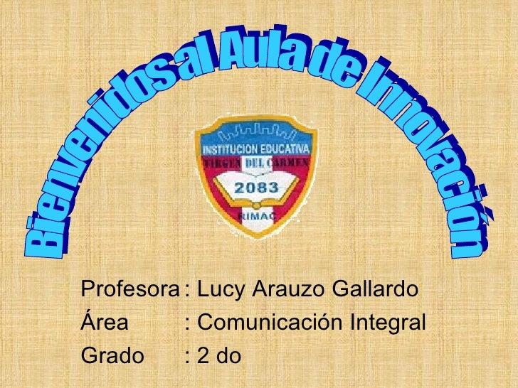 Profesora : Lucy Arauzo Gallardo Área  : Comunicación Integral Grado  : 2 do  Bienvenidos al Aula de Innovación