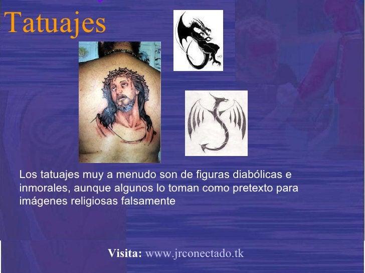 Los tatuajes muy a menudo son de figuras diabólicas e inmorales, aunque algunos lo toman como pretexto para imágenes relig...