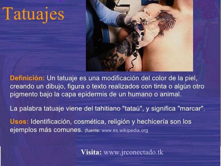 Definición:   Un tatuaje es una modificación del color de la piel, creando un dibujo, figura o texto realizados con tinta ...