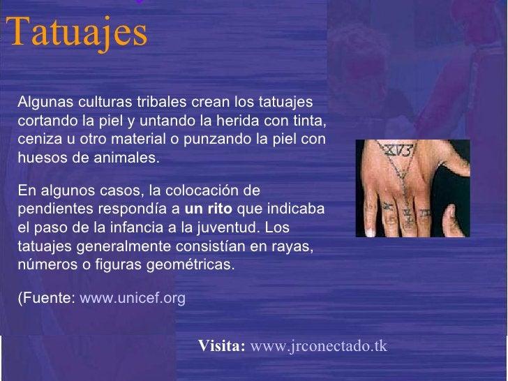 Algunas culturas tribales crean los tatuajes cortando la piel y untando la herida con tinta, ceniza u otro material o punz...