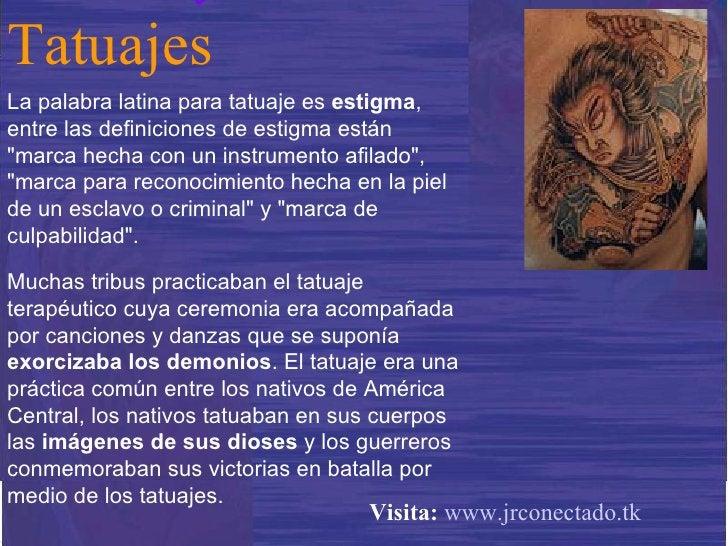 """La palabra latina para tatuaje es  estigma , entre las definiciones de estigma están """"marca hecha con un instrumento ..."""
