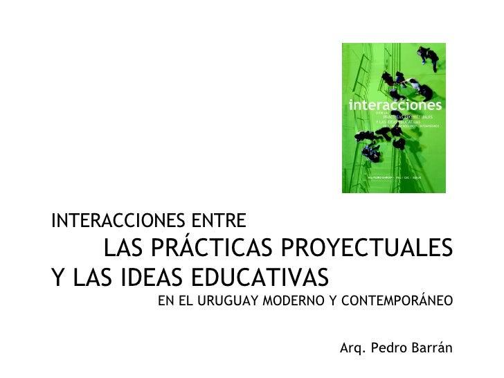 INTERACCIONES ENTRE  LAS PRÁCTICAS PROYECTUALES Y LAS IDEAS EDUCATIVAS EN EL URUGUAY MODERNO Y CONTEMPORÁNEO Arq. Pedro Ba...