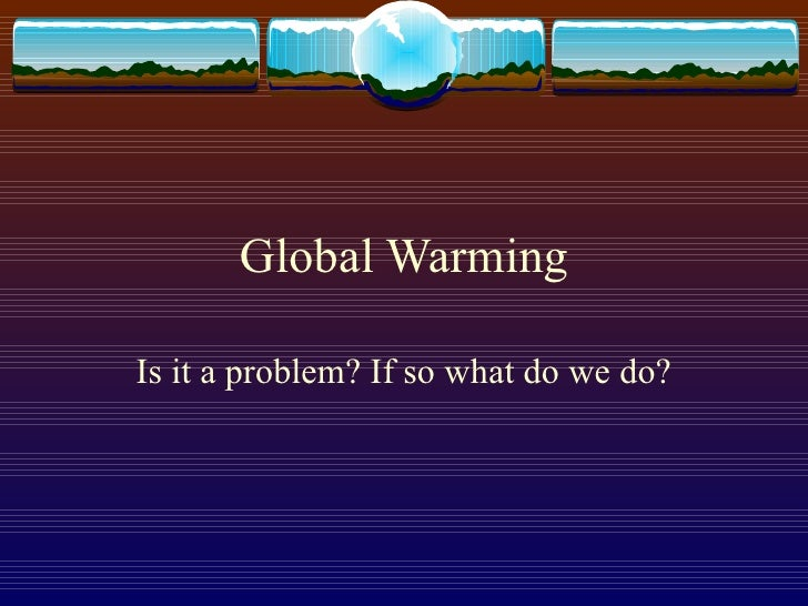 Global Warming Is it a problem? If so what do we do?