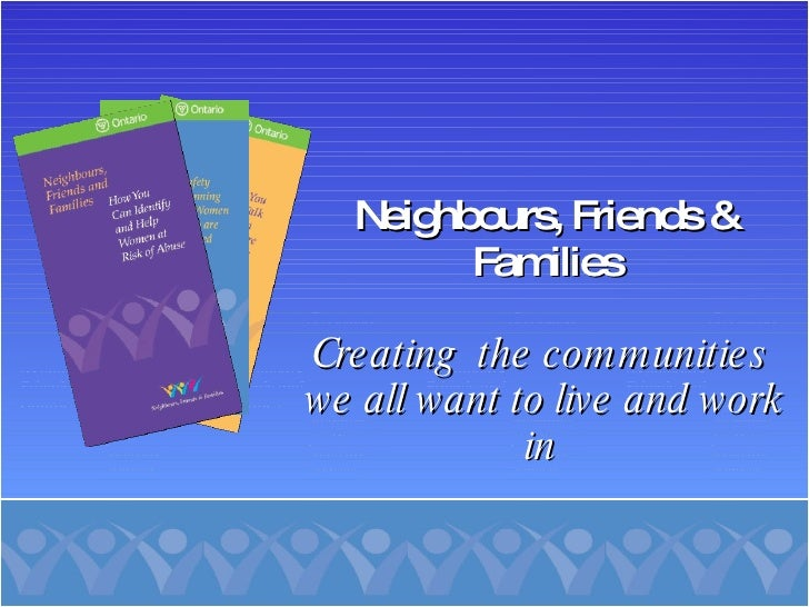 Neighbours, Friends & Families Creating  the communities  we all want to live and work in