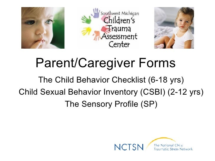 Parent/Caregiver Forms  The Child Behavior Checklist (6-18 yrs) Child Sexual Behavior Inventory (CSBI) (2-12 yrs) The Sens...