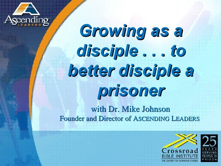 Growing as a disciple . . . to better disciple a prisoner with Dr. Mike Johnson Founder and Director of A SCENDING  L EADE...