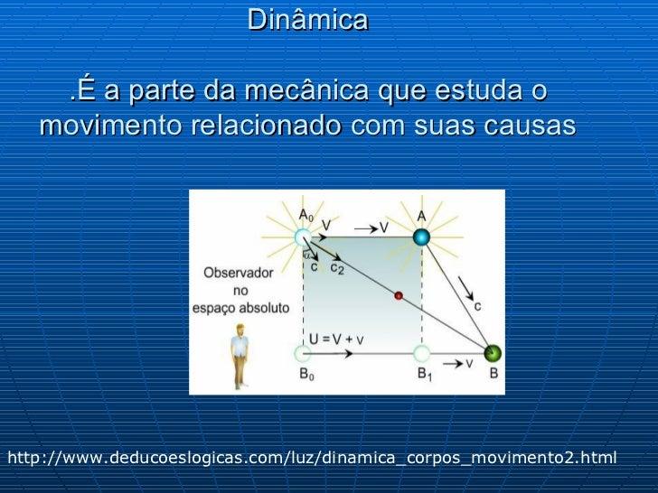 Dinâmica   .É a parte da mecânica que estuda o movimento relacionado com suas causas http://www.deducoeslogicas.com/luz/di...