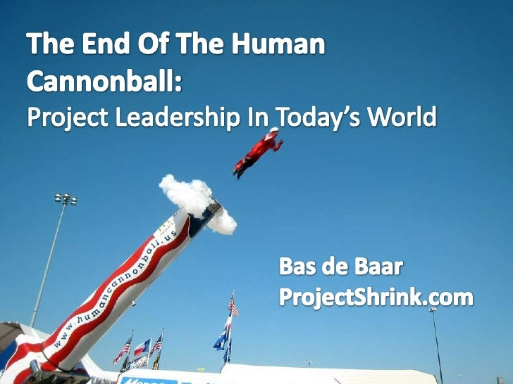 The End Of The Human Cannonball:<br />Project Leadership In Today's World<br />Bas de Baar<br />ProjectShrink.com<br />