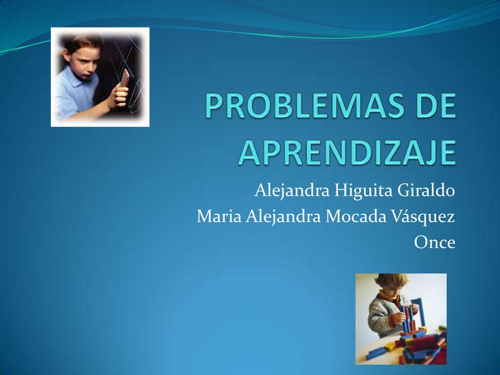 PROBLEMAS DE APRENDIZAJE<br />Alejandra Higuita Giraldo<br />Maria Alejandra Mocada Vásquez<br />Once     <br />