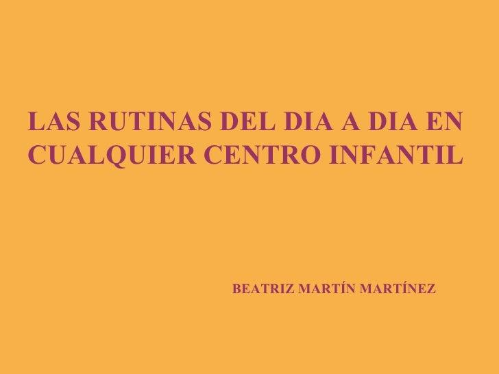 LAS RUTINAS DEL DIA A DIA EN CUALQUIER CENTRO INFANTIL BEATRIZ MARTÍN MARTÍNEZ