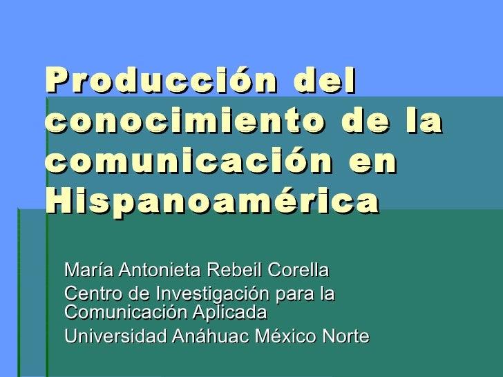 Producción del conocimiento de la comunicación en Hispanoamérica María Antonieta Rebeil Corella Centro de Investigación pa...