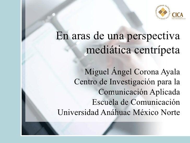 En aras de una perspectiva mediática centrípeta Miguel Ángel Corona Ayala Centro de Investigación para la Comunicación Apl...