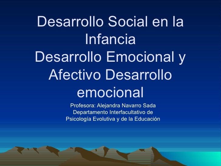 Desarrollo Social en la Infancia Desarrollo Emocional y Afectivo Desarrollo emocional Profesora: Alejandra Navarro Sada De...
