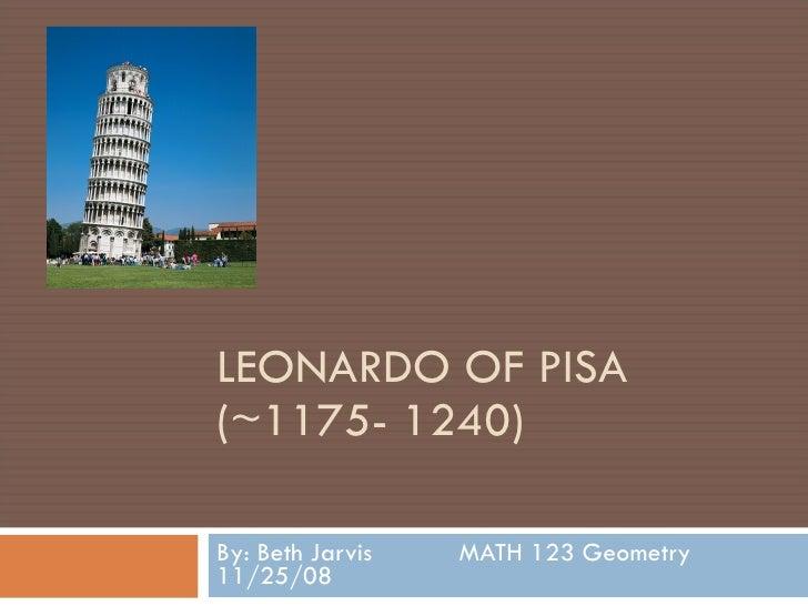 LEONARDO OF PISA (~1175- 1240) By: Beth Jarvis  MATH 123 Geometry  11/25/08