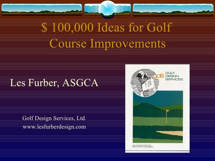 $ 100,000 Ideas for Golf  Course Improvements <ul><li>Les Furber, ASGCA </li></ul><ul><li>Golf Design Services, Ltd. </li>...
