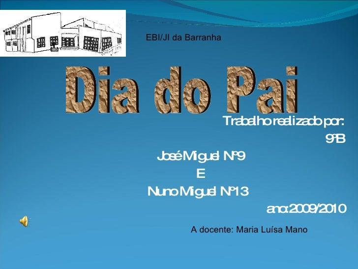 Trabalho realizado por: 9ºB José Miguel Nº9 E Nuno Miguel Nº13  ano:2009/2010 EBI/JI da Barranha Dia do Pai A docente: Mar...