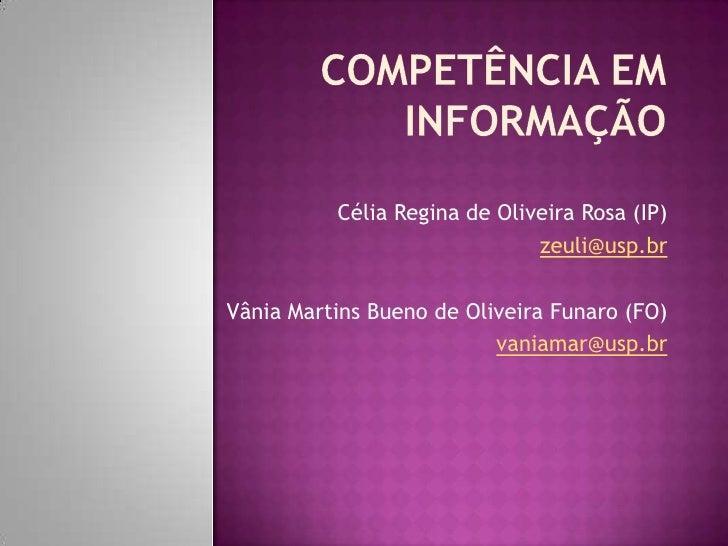 COMPETÊNCIA EM INFORMAÇÃO<br />Célia Regina de Oliveira Rosa (IP)<br />zeuli@usp.br<br />Vânia Martins Bueno de Oliveira F...