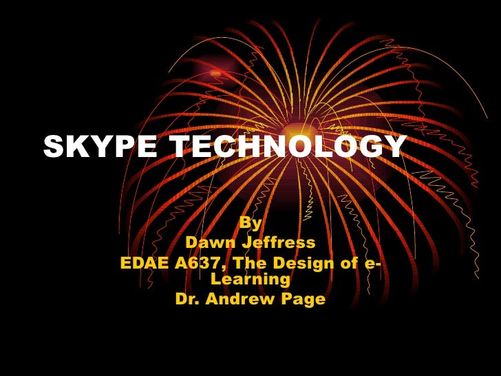 SKYPE TECHNOLOGY By Dawn Jeffress EDAE A637, The Design of e-Learning Dr. Andrew Page